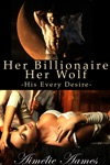 Her Billionaire Her Wolf--His Every Desire A Paranormal BDSM Erotic Romance