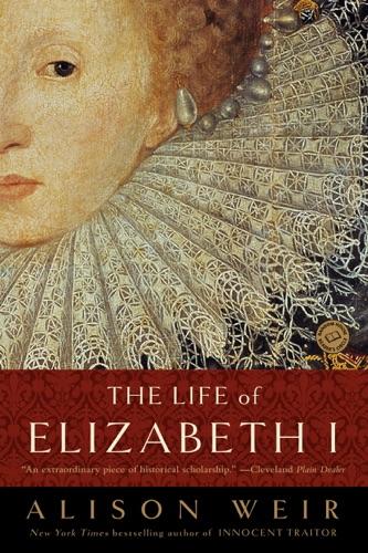 Alison Weir - The Life of Elizabeth I