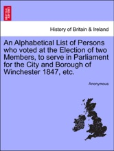 An Alphabetical List Of Persons Who Voted At The Election Of Two Members, To Serve In Parliament For The City And Borough Of Winchester 1847, Etc.