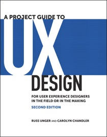 Project Guide to UX Design, A: For user experience designers in the field or in the making, 2/e - Russ Unger & Carolyn Chandler