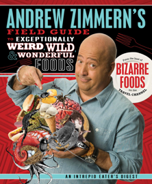 Andrew Zimmern's Field Guide to Exceptionally Weird, Wild, and Wonderful Foods book