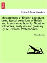Masterpieces Of English Literature, Being Typical Selections Of British And American Authorship. Together With Notes, Analyses And Glossary. By W. Swinton. With Portraits.