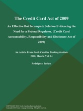 The Credit Card Act of 2009: An Effective But Incomplete Solution Evidencing the Need for a Federal Regulator (Credit Card Accountability, Responsibility and Disclosure Act of 2009)