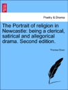 The Portrait Of Religion In Newcastle Being A Clerical Satirical And Allegorical Drama Second Edition