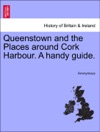 Queenstown And The Places Around Cork Harbour A Handy Guide