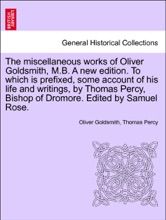The miscellaneous works of Oliver Goldsmith, M.B. A new edition. To which is prefixed, some account of his life and writings, by Thomas Percy, Bishop of Dromore. Edited by Samuel Rose. VOLUME I