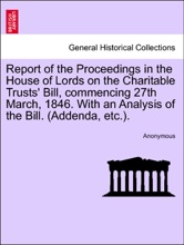 Report of the Proceedings in the House of Lords on the Charitable Trusts' Bill, commencing 27th March, 1846. With an Analysis of the Bill. (Addenda, etc.).