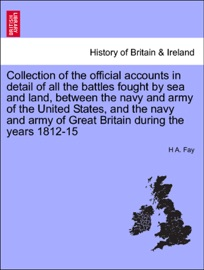 COLLECTION OF THE OFFICIAL ACCOUNTS IN DETAIL OF ALL THE BATTLES FOUGHT BY SEA AND LAND, BETWEEN THE NAVY AND ARMY OF THE UNITED STATES, AND THE NAVY AND ARMY OF GREAT BRITAIN DURING THE YEARS 1812-15