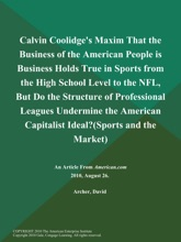 Calvin Coolidge's Maxim That the Business of the American People is Business Holds True in Sports from the High School Level to the NFL, But Do the Structure of Professional Leagues Undermine the American Capitalist Ideal? (Sports and the Market)