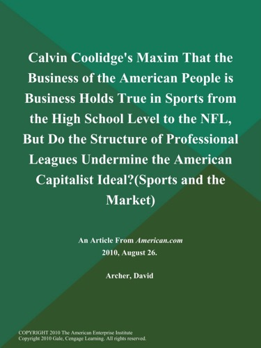 David Archer - Calvin Coolidge's Maxim That the Business of the American People is Business Holds True in Sports from the High School Level to the NFL, But Do the Structure of Professional Leagues Undermine the American Capitalist Ideal? (Sports and the Market)