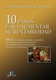 10 PASOS PARA AUMENTAR SU RENTABILIDAD: DS-3 UN MéTODO SIMPLE Y PRáCTICO DE OPTIMIZACIóN DE PROCESOS PARA EMPRESAS DE PRODUCTOS, COMERCIO Y SERVICIOS