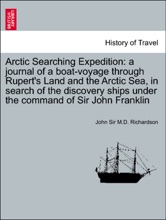 Arctic Searching Expedition: a journal of a boat-voyage through Rupert's Land and the Arctic Sea, in search of the discovery ships under the command of Sir John Franklin. Vol. II.