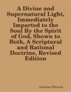 A Divine And Supernatural Light Immediately Imparted To The Soul By The Spirit Of God Shown To Both A Scriptural And Rational Doctrine Revised Edition