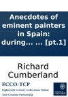 Anecdotes Of Eminent Painters In Spain During The Sixteenth And Seventeenth Centuries With Cursory Remarks Upon The Present State Of Arts In That Kingdom By Richard Cumberland In Two Volumes  Pt1