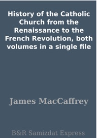 HISTORY OF THE CATHOLIC CHURCH FROM THE RENAISSANCE TO THE FRENCH REVOLUTION, BOTH VOLUMES IN A SINGLE FILE