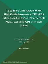 Lake Shore Gold Reports Wide, High-Grade Intercepts At TIMMINS Mine Including 13.55 GPT Over 50.80 Metres And 61.35 GPT Over 15.00 Metres