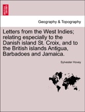 Letters From The West Indies; Relating Especially To The Danish Island St. Croix, And To The British Islands Antigua, Barbadoes And Jamaica.