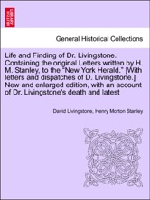 """Life and Finding of Dr. Livingstone. Containing the original Letters written by H. M. Stanley, to the """"New York Herald."""" [With letters and dispatches of D. Livingstone.] New and enlarged edition, with an account of Dr. Livingstone's death and latest"""