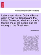 Letters sent Home. Out and home again by way of Canada and the United States; or, what a summer's trip told me of the people and the country of the Great West.