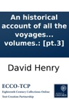 An Historical Account Of All The Voyages Round The World Performed By English Navigators Including Those Lately Undertaken By Order Of His Present Majesty The Whole Faithfully Extracted From The Journals Of The Voyagers  In Four Volumes Pt3