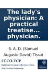 The Ladys Physician A Practical Treatise On The Various Disorders Incident To The Fair Sex  Written Originally In French By M Tissot  Translated By An Eminent Physicianww