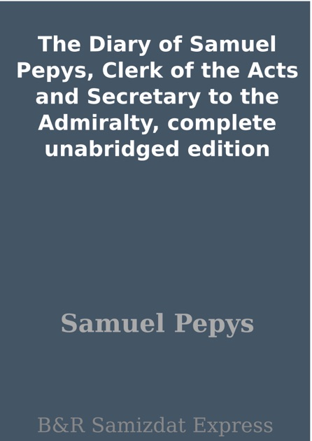 The Diary of Samuel Pepys, Clerk of the Acts and Secretary to the Admiralty, plete unabridged