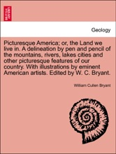 Picturesque America; Or, The Land We Live In. A Delineation By Pen And Pencil Of The Mountains, Rivers, Lakes Cities And Other Picturesque Features Of Our Country. With Illustrations By Eminent American Artists. Edited By W. C. Bryant. Vol. I