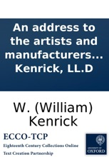An Address To The Artists And Manufacturers Of Great Britain; Respecting An Application To Parliament For The Farther Encouragement Of New Discoveries And Inventions In The Useful Arts; ... By W. Kenrick, LL.D