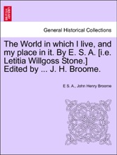 The World In Which I Live, And My Place In It. By E. S. A. [i.e. Letitia Willgoss Stone.] Edited By ... J. H. Broome. A New Edition.