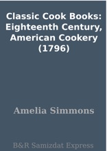 Classic Cook Books: Eighteenth Century, American Cookery (1796)