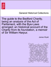 The Guide To The Bedford Charity, Being An Analysis Of The Act Of Parliament, With The Bye-Laws Arranged; An Historical Account Of The Charity From Its Foundation, A Memoir Of Sir William Harpur.