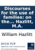 Discourses for the use of families: on the advantages of a free enquiry, and on the study of the scriptures. By W. Hazlitt, M.A.