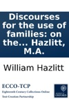 Discourses For The Use Of Families On The Advantages Of A Free Enquiry And On The Study Of The Scriptures By W Hazlitt MA