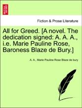 All For Greed. [A Novel. The Dedication Signed: A. A. A., I.e. Marie Pauline Rose, Baroness Blaze De Bury.] VOL. II