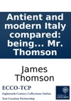 Antient And Modern Italy Compared Being The First Part Of Liberty A Poem By Mr Thomson