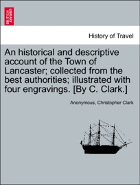 Download of An historical and descriptive account of the Town of Lancaster; collected from the best authorities; illustrated with four engravings. [By C. Clark.] PDF eBook