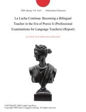 La Lucha Continua: Becoming a Bilingual Teacher in the Era of Praxis Ii (Professional Examinations for Language Teachers) (Report)