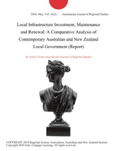 Local Infrastructure Investment, Maintenance And Renewal: A Comparative Analysis Of Contemporary Australian And New Zealand Local Government (Report)