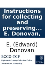 Instructions for collecting and preserving various subjects of natural history; as animals, birds, reptiles, shells, corals, plants, &c. Together with A treatise on the management of insects in their several states; selected from the best authorities. By