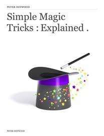 Simple Magic Tricks : Explained . - Peter Heywood
