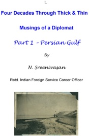 Download and Read Online Four Decades Through Thick & Thin: Musings of a Diplomat Part One - Persian Gulf