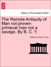 The Remote Antiquity Of Man Not Proven Primeval Man Not A Savage By B C Y