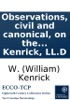 Observations, Civil And Canonical, On The Marriage Contract, As Entered Into Conformably To The Rites And Ceremonies Of The Church Of England. By W. Kenrick, LL.D