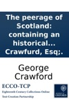 The Peerage Of Scotland Containing An Historical And Genealogical Account Of The Nobility Of That Kingdom  By George Crawfurd Esq