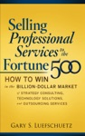Selling Professional Services To The Fortune 500 How To Win In The Billion-Dollar Market Of Strategy Consulting Technology Solutions And Outsourcing Services
