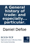 A General History Of Trade And Especially Considerd As It Respects The British Commerce As Well At Home As To All Parts Of The World With Essays Upon The Improvement Of Our Trade In Particular