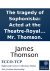 The Tragedy Of Sophonisba Acted At The Theatre-Royal In Drury-Lane By His Majestys Servants By Mr Thomson