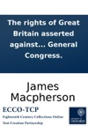 The Rights Of Great Britain Asserted Against The Claims Of America Being An Answer To The Declaration Of The General Congress