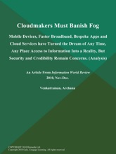 Cloudmakers Must Banish Fog: Mobile Devices, Faster Broadband, Bespoke Apps and Cloud Services have Turned the Dream of Any Time, Any Place Access to Information Into a Reality, But Security and Credibility Remain Concerns (Analysis)