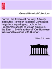 """Burma, The Foremost Country. A Timely Discourse. To Which Is Added, John Bull's Neighbour Squaring Up; Or, How The Frenchman Sought To Win An Empire In The East ... By The Author Of """"Our Burmese Wars And Relations With Burma"""" ."""